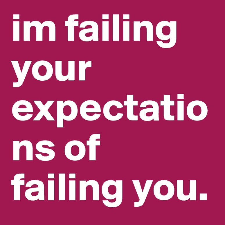 im-failing-your-expectations-of-failing-you.jpg